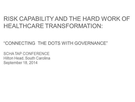 "RISK CAPABILITY AND THE HARD WORK OF HEALTHCARE TRANSFORMATION: ""CONNECTING THE DOTS WITH GOVERNANCE"" SCHA TAP CONFERENCE Hilton Head, South Carolina September."