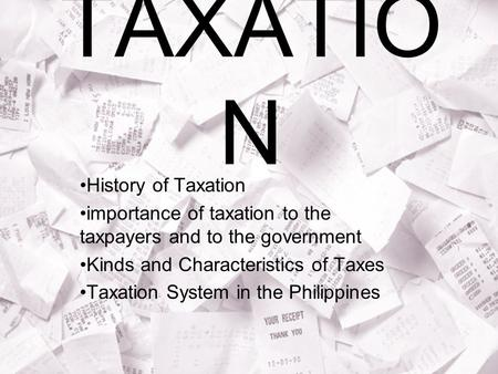 TAXATIO N History of Taxation importance of taxation to the taxpayers and to the government Kinds and Characteristics of Taxes Taxation System in the Philippines.