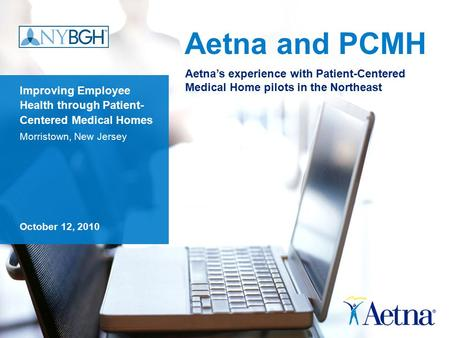 Aetna and PCMH Improving Employee Health through Patient- Centered Medical Homes Morristown, New Jersey October 12, 2010 Aetna's experience with Patient-Centered.