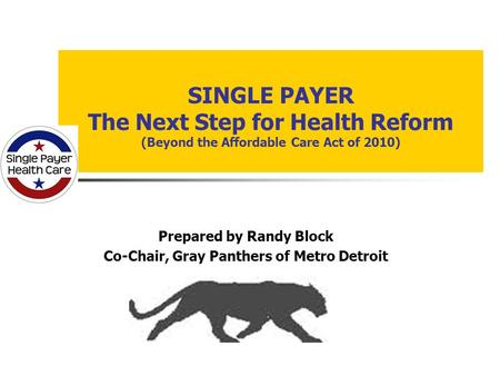 SINGLE PAYER The Next Step for Health Reform (Beyond the Affordable Care Act of 2010) Prepared by Randy Block Co-Chair, Gray Panthers of Metro Detroit.