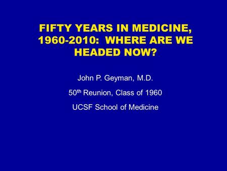 FIFTY YEARS IN MEDICINE, 1960-2010: WHERE ARE WE HEADED NOW? John P. Geyman, M.D. 50 th Reunion, Class of 1960 UCSF School of Medicine.