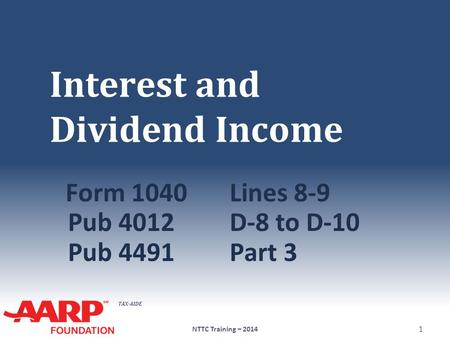 TAX-AIDE Interest and Dividend Income Form 1040Lines 8-9 Pub 4012D-8 to D-10 Pub 4491Part 3 NTTC Training – 2014 1.