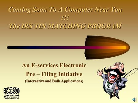 1 Coming Soon To A Computer Near You !!! The IRS TIN MATCHING PROGRAM An E-services Electronic Pre – Filing Initiative (Interactive and Bulk Applications)