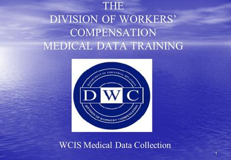 1 THE DIVISION OF WORKERS' COMPENSATION MEDICAL DATA TRAINING WCIS Medical Data Collection.