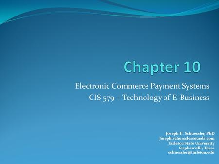 Electronic Commerce Payment Systems CIS 579 – Technology of E-Business Joseph H. Schuessler, PhD Joseph.schuesslersounds.com Tarleton State University.