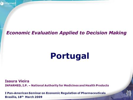 Portugal Economic Evaluation Applied to Decision Making Isaura Vieira INFARMED, I.P. – National Authority for Medicines and Health Products I Pan-American.