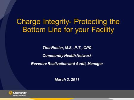 Charge Integrity- Protecting the Bottom Line for your Facility Tina Rosier, M.S., P.T., CPC Community Health Network Revenue Realization and Audit, Manager.