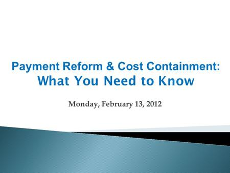 Monday, February 13, 2012 Payment Reform & Cost Containment: What You Need to Know.