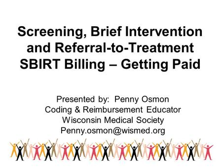 Screening, Brief Intervention and Referral-to-Treatment SBIRT Billing – Getting Paid Presented by: Penny Osmon Coding & Reimbursement Educator Wisconsin.