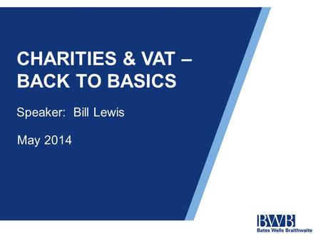 CHARITIES & VAT – BACK TO BASICS Speaker: Bill Lewis May 2014.