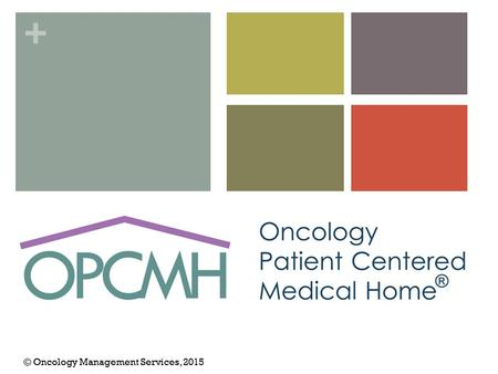 + © Oncology Management Services, 2015. + Part I. Oncology Patient-Centered Medical Home Overview.