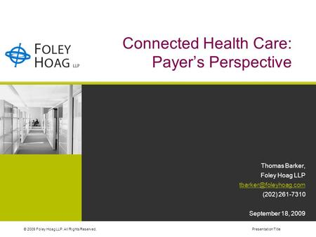 © 2009 Foley Hoag LLP. All Rights Reserved.Presentation Title Connected Health Care: Payer's Perspective Thomas Barker, Foley Hoag LLP