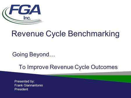 Revenue Cycle Benchmarking Going Beyond… To Improve Revenue Cycle Outcomes Presented by: Frank Giannantonio President.