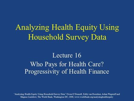 """Analyzing Health Equity Using Household Survey Data"" Owen O'Donnell, Eddy van Doorslaer, Adam Wagstaff and Magnus Lindelow, The World Bank, Washington."