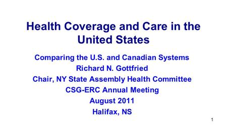 1 Health Coverage and Care in the United States Comparing the U.S. and Canadian Systems Richard N. Gottfried Chair, NY State Assembly Health Committee.