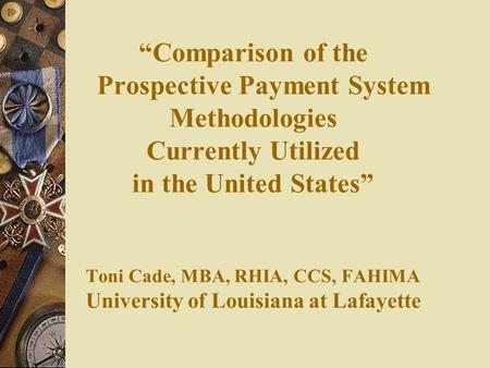 """Comparison of the Prospective Payment System Methodologies Currently Utilized in the United States"" Toni Cade, MBA, RHIA, CCS, FAHIMA University."