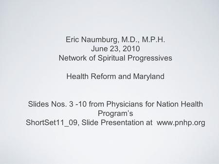 Eric Naumburg, M.D., M.P.H. June 23, 2010 Network of Spiritual Progressives Health Reform and Maryland Slides Nos. 3 -10 from Physicians for Nation Health.