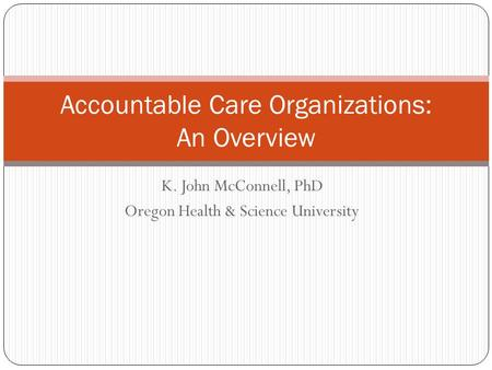 K. John McConnell, PhD Oregon Health & Science University Accountable Care Organizations: An Overview.