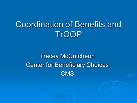 Coordination of Benefits and TrOOP Tracey McCutcheon Center for Beneficiary Choices CMS.