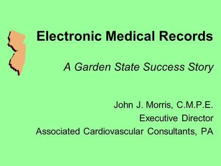 Electronic Medical Records A Garden State Success Story John J. Morris, C.M.P.E. Executive Director Associated Cardiovascular Consultants, PA.
