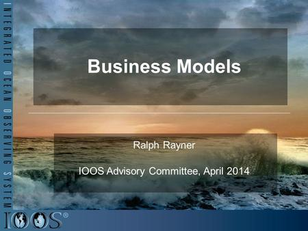 Business Models Ralph Rayner IOOS Advisory Committee, April 2014.