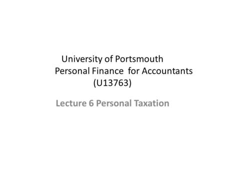 University of Portsmouth Personal Finance for Accountants (U13763) Lecture 6 Personal Taxation.