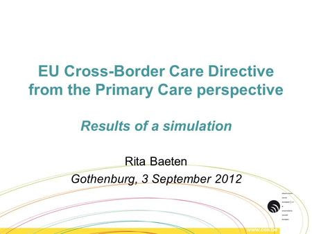 EU Cross-Border Care Directive from the Primary Care perspective Results of a simulation Rita Baeten Gothenburg, 3 September 2012.