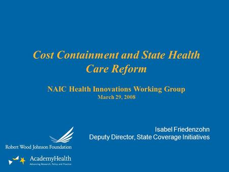 Cost Containment and State Health Care Reform NAIC Health Innovations Working Group March 29, 2008 Isabel Friedenzohn Deputy Director, State Coverage Initiatives.
