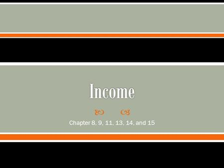  Chapter 8, 9, 11, 13, 14, and 15.  Requirement  Types of Income  Income types we experience in the past.  Samples of forms that we will see  How.