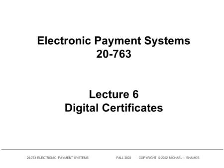 20-763 ELECTRONIC PAYMENT SYSTEMSFALL 2002COPYRIGHT © 2002 MICHAEL I. SHAMOS Electronic Payment Systems 20-763 Lecture 6 Digital Certificates.