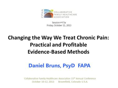Changing the Way We Treat Chronic Pain: Practical and Profitable Evidence‐Based Methods Daniel Bruns, PsyD FAPA Collaborative Family Healthcare Association.