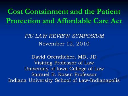 Cost Containment and the Patient Protection and Affordable Care Act FIU LAW REVIEW SYMPOSIUM November 12, 2010 David Orentlicher, MD, JD Visiting Professor.