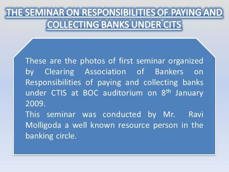 THE SEMINAR ON RESPONSIBILITIES OF PAYING AND COLLECTING BANKS UNDER CITS These are the photos of first seminar organized by Clearing Association of Bankers.