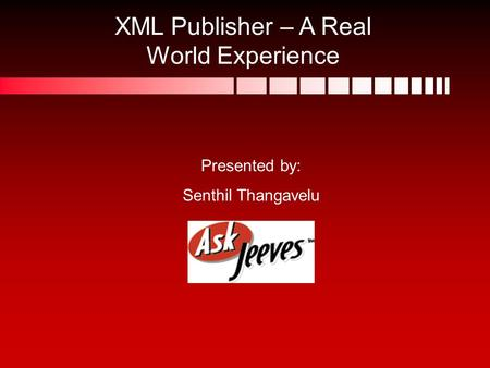 XML Publisher – A Real World Experience Presented by: Senthil Thangavelu.