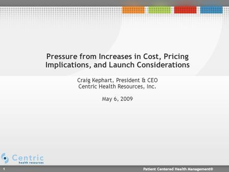 Patient Centered Health Management® 1 Pressure from Increases in Cost, Pricing Implications, and Launch Considerations Craig Kephart, President & CEO Centric.
