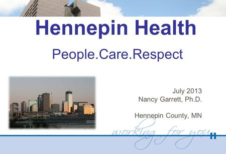 Hennepin Health People.Care.Respect July 2013 Nancy Garrett, Ph.D. Hennepin County, MN.