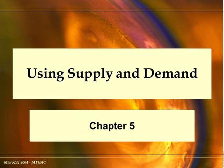 Micro232 2004 - JAFGAC Using Supply and Demand Chapter 5.