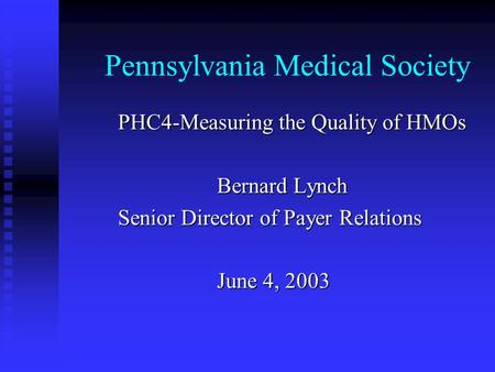 Pennsylvania Medical Society PHC4-Measuring the Quality of HMOs Bernard Lynch Senior Director of Payer Relations June 4, 2003.