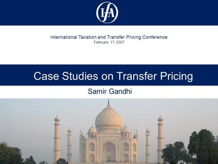 International Taxation and Transfer Pricing Conference February 17, 2007 Case Studies on Transfer Pricing Samir Gandhi.