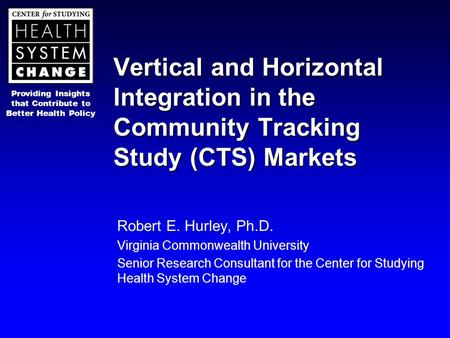 Providing Insights that Contribute to Better Health Policy Vertical and Horizontal Integration in the Community Tracking Study (CTS) Markets Robert E.