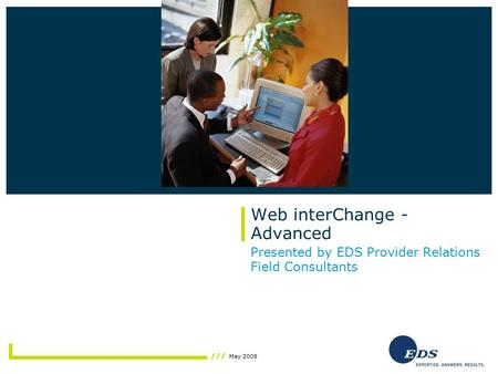 May 2008 Web interChange - Advanced Presented by EDS Provider Relations Field Consultants Insert photo here.