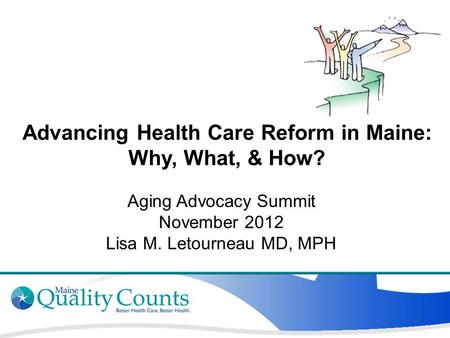 Advancing Health Care Reform in Maine: Why, What, & How? Aging Advocacy Summit November 2012 Lisa M. Letourneau MD, MPH.