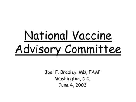National Vaccine Advisory Committee Joel F. Bradley. MD, FAAP Washington, D.C. June 4, 2003.