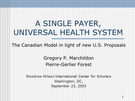 1 A SINGLE PAYER, UNIVERSAL HEALTH SYSTEM The Canadian Model in light of new U.S. Proposals Gregory P. Marchildon Pierre-Gerlier Forest Woodrow Wilson.