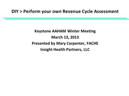 DIY > Perform your own Revenue Cycle Assessment Keystone AAHAM Winter Meeting March 13, 2013 Presented by Mary Carpenter, FACHE Insight Health Partners,