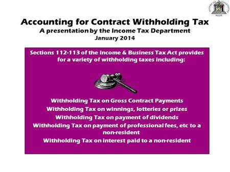 Accounting for Contract Withholding Tax A presentation by the Income Tax Department January 2014 Sections 112-113 of the Income & Business Tax Act provides.