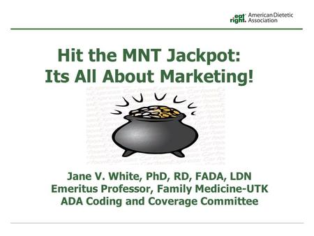 Hit the MNT Jackpot: Its All About Marketing! Jane V. White, PhD, RD, FADA, LDN Emeritus Professor, Family Medicine-UTK ADA Coding and Coverage Committee.