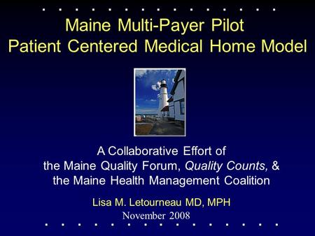 Maine Multi-Payer Pilot Patient Centered Medical Home Model November 2008 Lisa M. Letourneau MD, MPH A Collaborative Effort of the Maine Quality Forum,