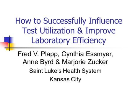 How to Successfully Influence Test Utilization & Improve Laboratory Efficiency Fred V. Plapp, Cynthia Essmyer, Anne Byrd & Marjorie Zucker Saint Luke's.