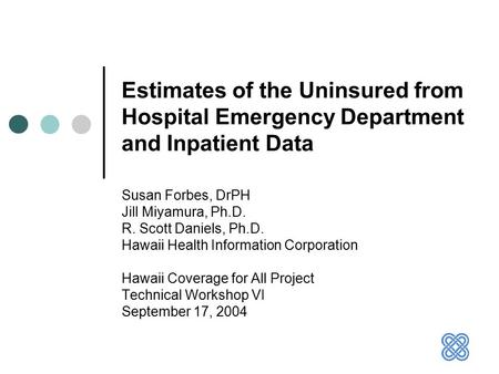 Estimates of the Uninsured from Hospital Emergency Department and Inpatient Data Susan Forbes, DrPH Jill Miyamura, Ph.D. R. Scott Daniels, Ph.D. Hawaii.